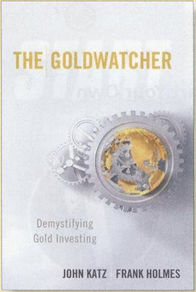 The Goldwatcher, Demystifying Gold Investing, by John Katz & Frank Holmes